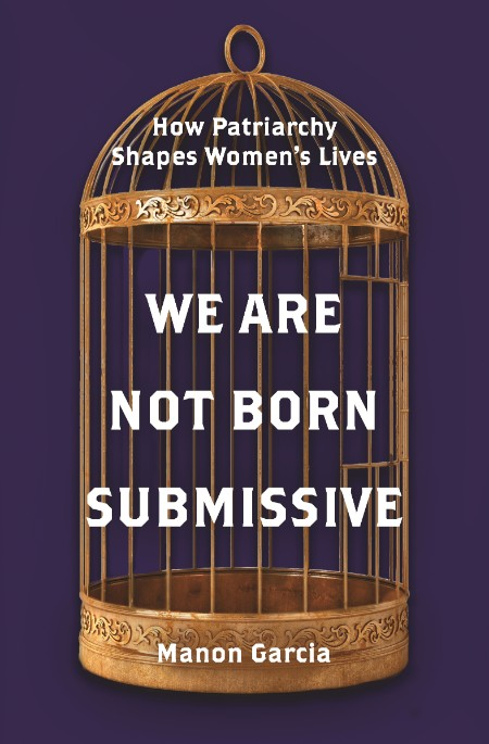 We Are Not Born Submissive by Manon Garcia