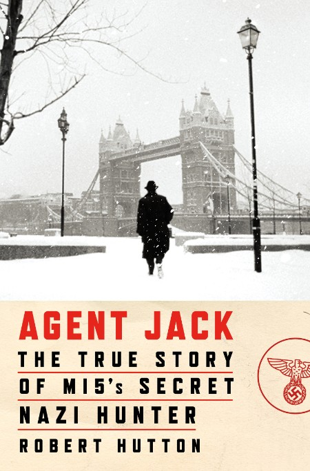 Agent Jack The True Story Of Mi5s Secret Nazi Hunter