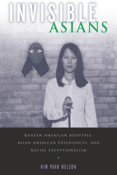 Invisible Asians - Korean American Adoptees, Asian American Experiences, and Racia...