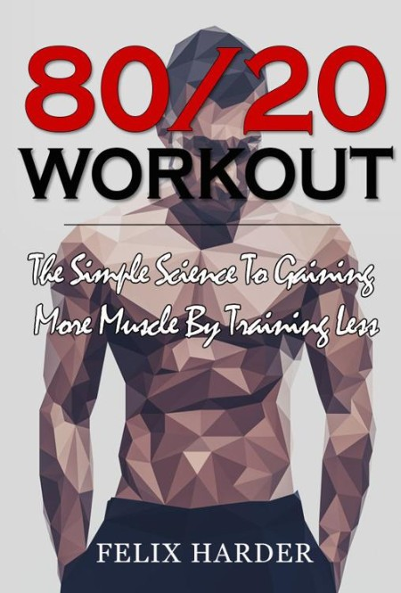 Workout - 80-20 Workout - The Simple Science To Gaining More Muscle By Training Less
