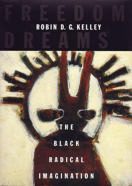 Freedom Dreams  The Black Radical Imagination by Robin D  G  Kelley